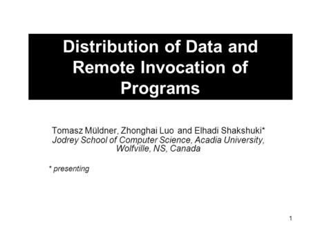 1 Distribution of Data and Remote Invocation of Programs Tomasz Müldner, Zhonghai Luo and Elhadi Shakshuki* Jodrey School of Computer Science, Acadia University,