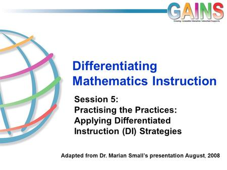 Differentiating Mathematics Instruction Session 5: Practising the Practices: Applying Differentiated Instruction (DI) Strategies Adapted from Dr. Marian.