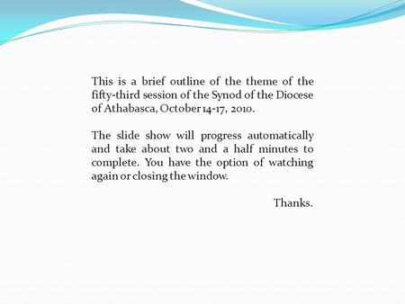 This is a brief outline of the theme of the fifty-third session of the Synod of the Diocese of Athabasca, October 14-17, 2010. The slide show will progress.