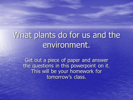 What plants do for us and the environment. Get out a piece of paper and answer the questions in this powerpoint on it. This will be your homework for tomorrow's.