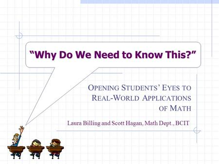 """Why Do We Need to Know This?"" O PENING S TUDENTS ' E YES TO R EAL -W ORLD A PPLICATIONS OF M ATH Laura Billing and Scott Hagan, Math Dept., BCIT."