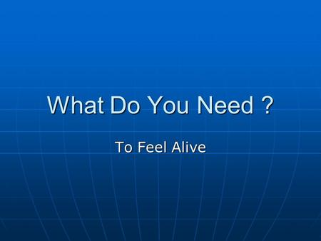 What Do You Need ? To Feel Alive. What Do You Need ? Right Now.