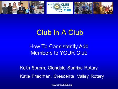 Www.rotary5260.org Club In A Club How To Consistently Add Members to YOUR Club Keith Sorem, Glendale Sunrise Rotary Katie Friedman, Crescenta Valley Rotary.