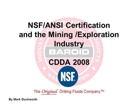 The Original Drilling Fluids Company™ NSF/ANSI Certification and the Mining /Exploration Industry CDDA 2008 By Mark Duckworth.