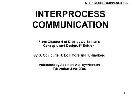 INTERPROCESS COMMUNICATION 1 From Chapter 4 of Distributed Systems Concepts and Design,4 th Edition, By G. Coulouris, J. Dollimore and T. Kindberg Published.