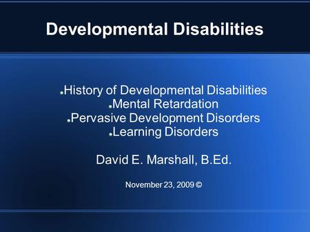 Developmental Disabilities History of Developmental Disabilities Mental Retardation Pervasive Development Disorders Learning Disorders David E. Marshall,
