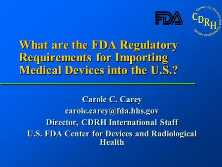 What are the FDA Regulatory Requirements for Importing Medical Devices into the U.S.? Carole C. Carey Director, CDRH International.