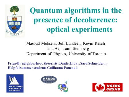 Quantum algorithms in the presence of decoherence: optical experiments Masoud Mohseni, Jeff Lundeen, Kevin Resch and Aephraim Steinberg Department of Physics,
