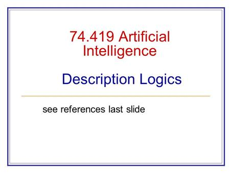 74.419 Artificial Intelligence Description Logics see references last slide.