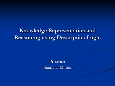 Knowledge Representation and Reasoning using Description Logic Presenter Shamima Mithun.