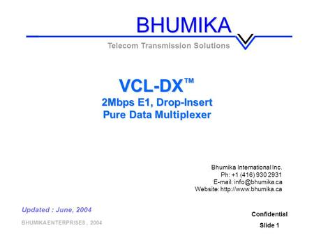 BHUMIKA ENTERPRISES, 2004 Confidential Slide 1 VCL-DX ™ 2Mbps E1, Drop-Insert Pure Data Multiplexer Telecom Transmission Solutions Updated : June, 2004.