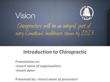 Introduction to Chiropractic Presentation to: Presented by: