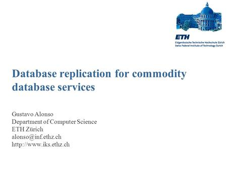 Database replication for commodity database services Gustavo Alonso Department of Computer Science ETH Zürich