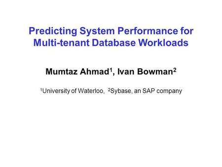 Predicting System Performance for Multi-tenant Database Workloads Mumtaz Ahmad 1, Ivan Bowman 2 1 University of Waterloo, 2 Sybase, an SAP company.