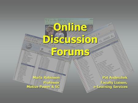 Online Discussion Forums Marla Robinson Professor Motive Power & SC Pat Anderchek Faculty Liaison, e-Learning Services.