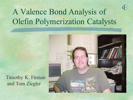 A Valence Bond Analysis of Olefin Polymerization Catalysts Timothy K. Firman and Tom Ziegler.