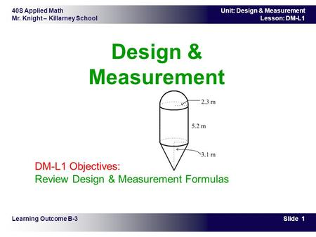 40S Applied Math Mr. Knight – Killarney School Slide 1 Unit: Design & Measurement Lesson: DM-L1 Design & Measurement Learning Outcome B-3 DM-L1 Objectives: