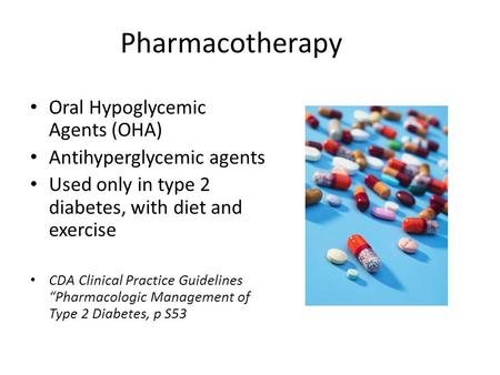 Pharmacotherapy Oral Hypoglycemic Agents (OHA) Antihyperglycemic agents Used only in type 2 diabetes, with diet and exercise CDA Clinical Practice Guidelines.