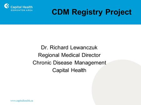 Www.capitalhealth.ca CDM Registry Project Dr. Richard Lewanczuk Regional Medical Director Chronic Disease Management Capital Health.