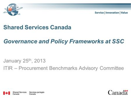 Shared Services Canada Governance and Policy Frameworks at SSC January 25 th, 2013 ITIR – Procurement Benchmarks Advisory Committee.