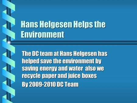 Hans Helgesen Helps the Environment The DC team at Hans Helgesen has helped save the environment by saving energy and water also we recycle paper and juice.