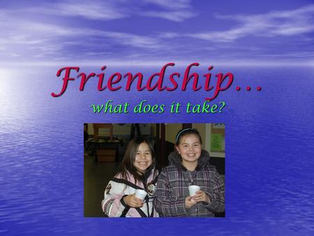Friendship… what does it take?. Facts About Friends They: Treat others with respect Treat others with respect Care about what others say Care about what.
