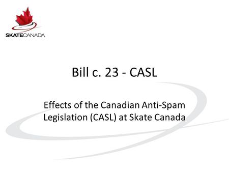 Bill c. 23 - CASL Effects of the Canadian Anti-Spam Legislation (CASL) at Skate Canada.