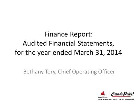 Finance Report: Audited Financial Statements, for the year ended March 31, 2014 Bethany Tory, Chief Operating Officer.
