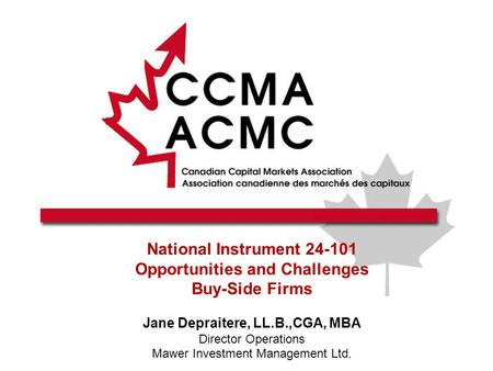National Instrument 24-101 Opportunities and Challenges Buy-Side Firms Jane Depraitere, LL.B.,CGA, MBA Director Operations Mawer Investment Management.
