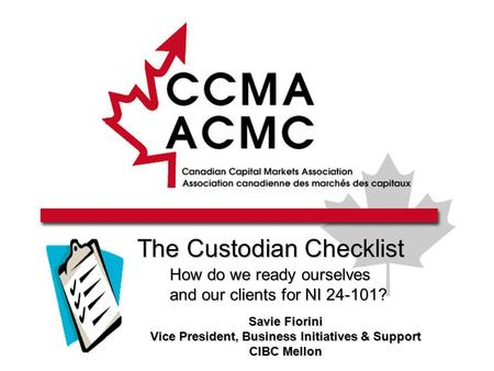 The Custodian Checklist How do we ready ourselves and our clients for NI 24-101? Savie Fiorini Vice President, Business Initiatives & Support CIBC Mellon.