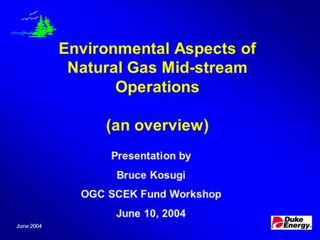 Environmental Aspects of Natural Gas Mid-stream Operations (an overview) June 2004 Presentation by Bruce Kosugi OGC SCEK Fund Workshop June 10, 2004.