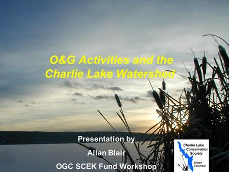 O&G Activities and the Charlie Lake Watershed Presentation by Allan Blair OGC SCEK Fund Workshop June 10, 2004.