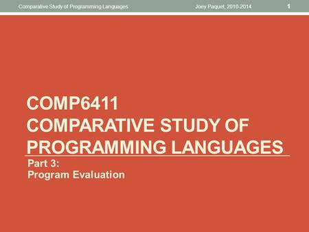 Joey Paquet, 2010-2014 1 Comparative Study of Programming Languages COMP6411 COMPARATIVE STUDY OF PROGRAMMING LANGUAGES Part 3: Program Evaluation.