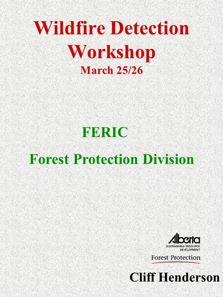 Wildfire Detection Workshop March 25/26 Cliff Henderson FERIC Forest Protection Division.