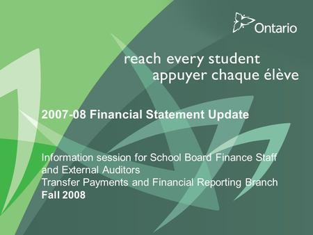 1 PUT TITLE HERE 2007-08 Financial Statement Update Information session for School Board Finance Staff and External Auditors Transfer Payments and Financial.