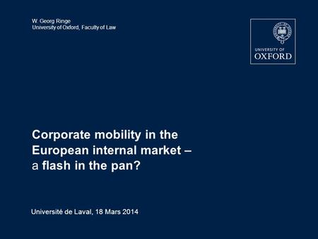 W. Georg Ringe University of Oxford, Faculty of Law Corporate mobility in the European internal market – a flash in the pan? Université de Laval, 18 Mars.
