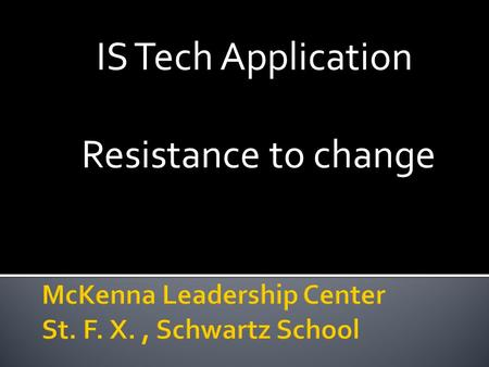 IS Tech Application Resistance to change.  Is necessary  Competition, consumers, technology demand ▪ Better, more perfect products/services ▪ Lower.