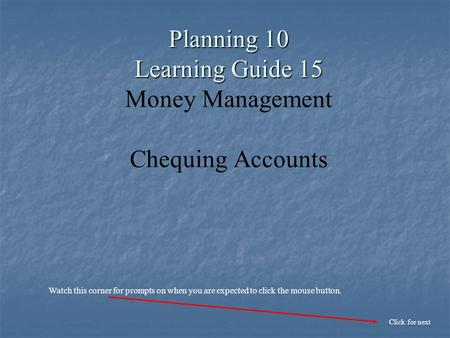 Planning 10 Learning Guide 15 Planning 10 Learning Guide 15 Money Management Chequing Accounts Click for next Watch this corner for prompts on when you.