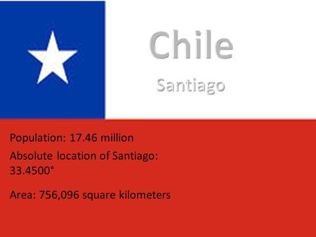 Population: 17.46 million Absolute location of Santiago: 33.4500° Area: 756,096 square kilometers.