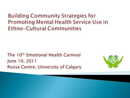 The 10 th Emotional Health Carnival June 10, 2011 Rozsa Centre, University of Calgary.