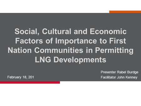 Social, Cultural and Economic Factors of Importance to First Nation Communities in Permitting LNG Developments February 18, 201 Presenter Rabel Burdge.