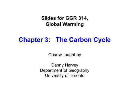 Slides for GGR 314, Global Warming Chapter 3: The Carbon Cycle Course taught by Danny Harvey Department of Geography University of Toronto.