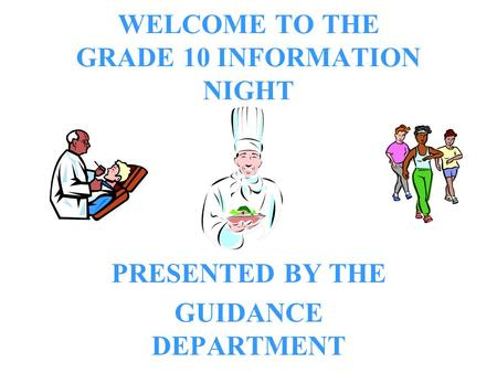 WELCOME TO THE GRADE 10 INFORMATION NIGHT PRESENTED BY THE GUIDANCE DEPARTMENT.