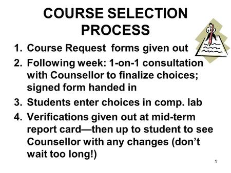 COURSE SELECTION PROCESS 1.Course Request forms given out 2.Following week: 1-on-1 consultation with Counsellor to finalize choices; signed form handed.