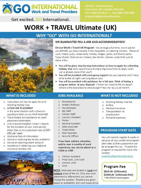 "WORK + TRAVEL Ultimate (UK) Get excited. GO International. WHY ""GO"" WITH GO INTERNATIONAL? 230-842 Thurlow Street Vancouver, BC, Canada, V6E 1W2 Tel: 1.866.533.0123."
