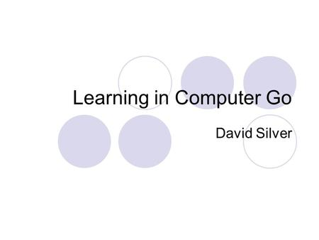 Learning in Computer Go David Silver. The Problem Large state space  Approximately 10 172 states  Game tree of about 10 360 nodes  Branching factor.