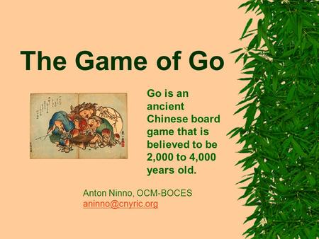 The Game of Go Go is an ancient Chinese board game that is believed to be 2,000 to 4,000 years old. Anton Ninno, OCM-BOCES
