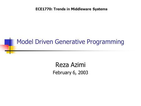 Model Driven Generative Programming Reza Azimi February 6, 2003 ECE1770: Trends in Middleware Systems.