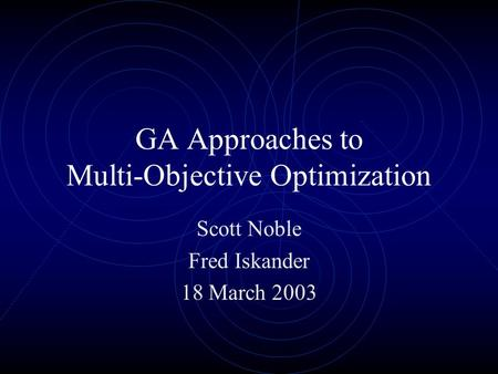 GA Approaches to Multi-Objective Optimization Scott Noble Fred Iskander 18 March 2003.