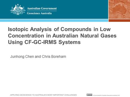 Junhong Chen and Chris Boreham Isotopic Analysis of Compounds in Low Concentration in Australian Natural Gases Using CF-GC-IRMS Systems.